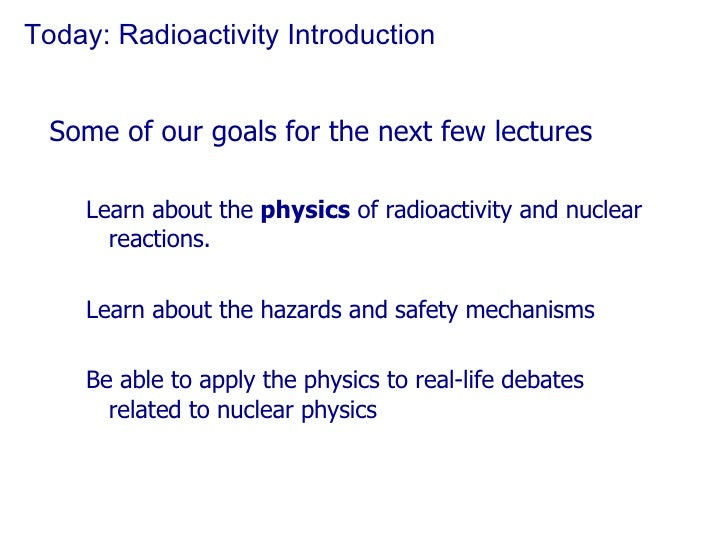 Today: Radioactivity Introduction <ul><li>Some of our goals for the next few lectures </li></ul><ul><ul><li>Learn about th...