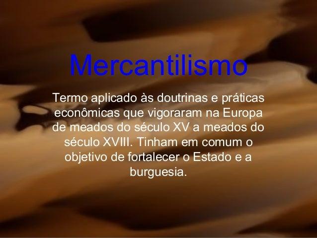 MercantilismoTermo aplicado às doutrinas e práticaseconômicas que vigoraram na Europade meados do século XV a meados doséc...