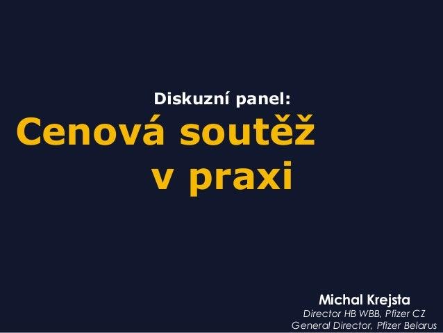 Michal Krejsta Director HB WBB, Pfizer CZ General Director, Pfizer Belarus Diskuzní panel: Cenová soutěž v praxi