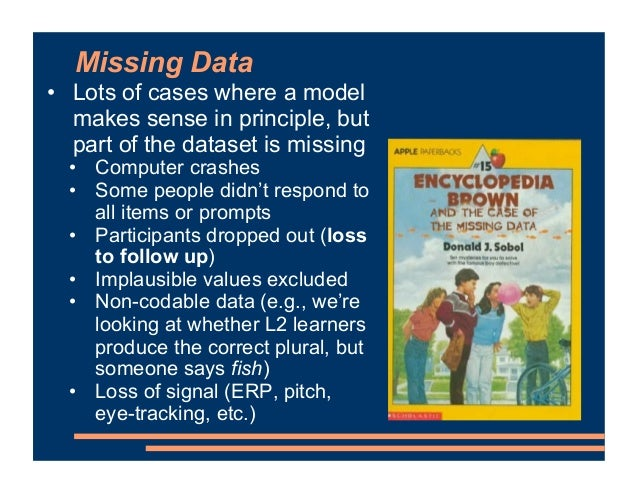Missing Data • Lots of cases where a model makes sense in principle, but part of the dataset is missing • Computer crashes...