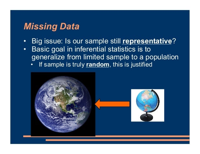 Missing Data • Big issue: Is our sample still representative? • Basic goal in inferential statistics is to generalize from...