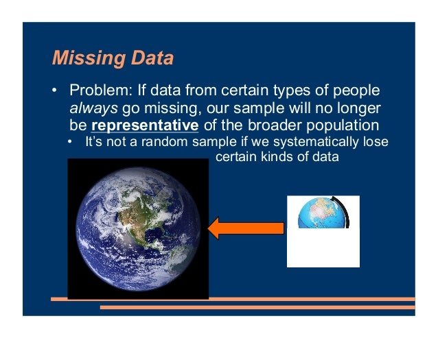 Missing Data • Problem: If data from certain types of people always go missing, our sample will no longer be representativ...