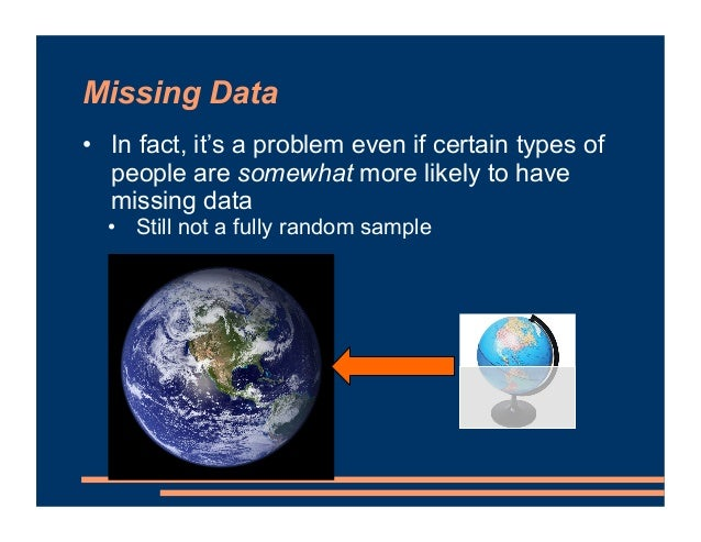 Missing Data • In fact, it's a problem even if certain types of people are somewhat more likely to have missing data • Sti...