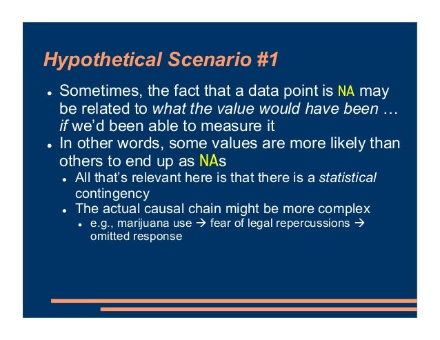 Hypothetical Scenario #1 ! Sometimes, the fact that a data point is NA may be related to what the value would have been … ...