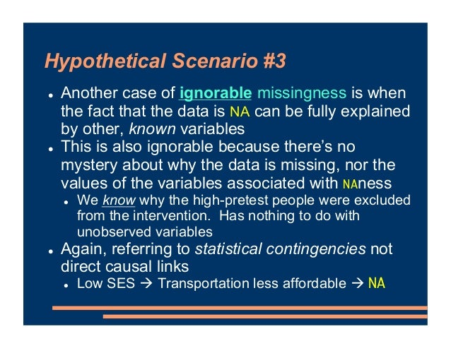 Hypothetical Scenario #3 ! Another case of ignorable missingness is when the fact that the data is NA can be fully explain...