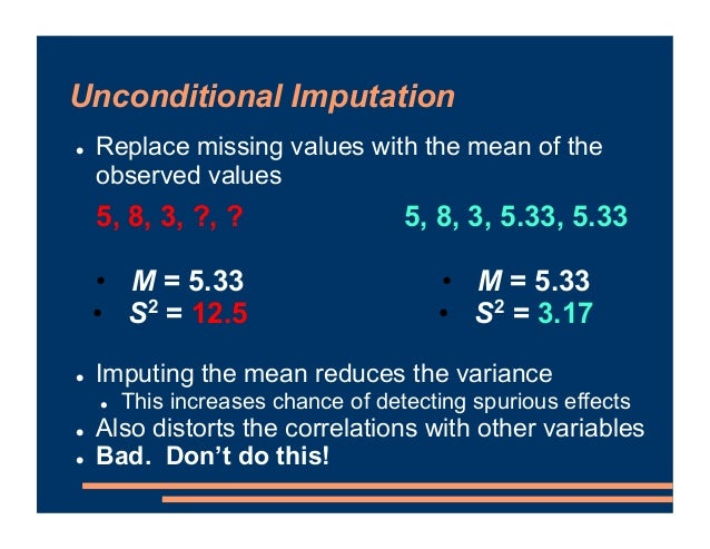 Unconditional Imputation ! Replace missing values with the mean of the observed values ! Imputing the mean reduces the var...