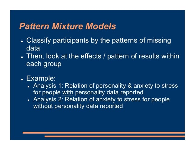 Pattern Mixture Models ! Classify participants by the patterns of missing data ! Then, look at the effects / pattern of re...