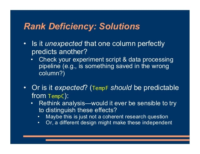 Rank Deficiency: Solutions • Is it unexpected that one column perfectly predicts another? • Check your experiment script &...