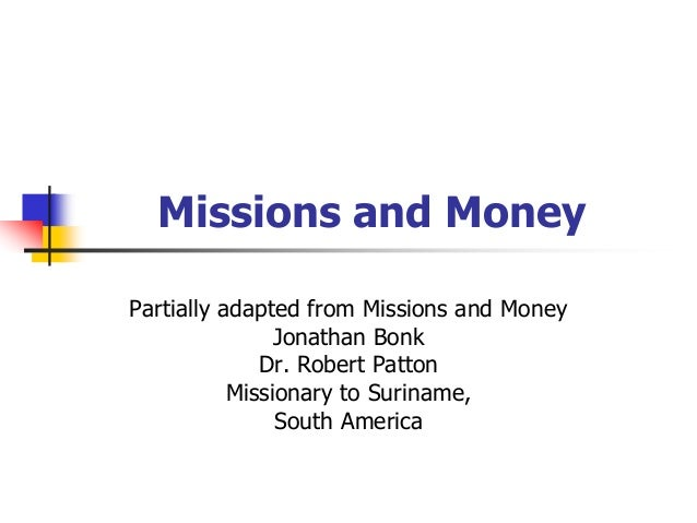 Missions and Money Partially adapted from Missions and Money Jonathan Bonk Dr. Robert Patton Missionary to Suriname, South...