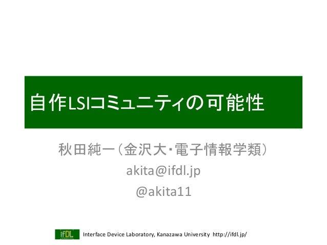 Interface Device Laboratory, Kanazawa University http://ifdl.jp/ 自作LSIコミュニティの可能性 秋田純一(金沢大・電子情報学類) akita@ifdl.jp @akita11