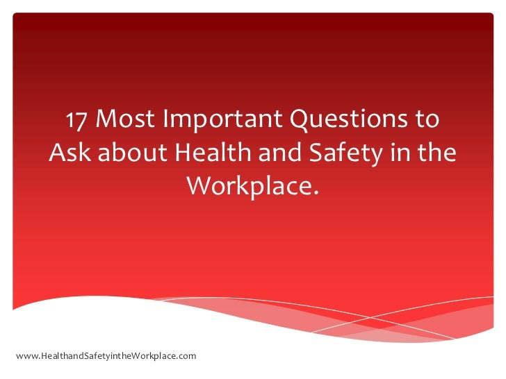 17 Most Important Questions to      Ask about Health and Safety in the                 Workplace.www.HealthandSafetyintheW...