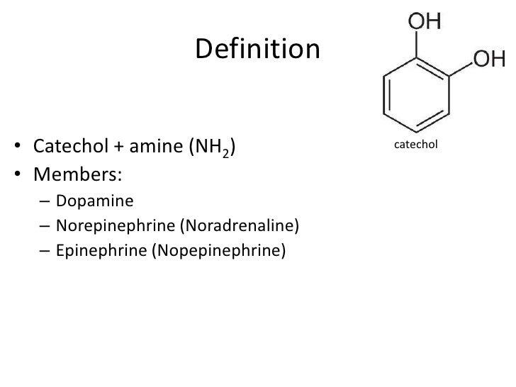 Definition• Catechol + amine (NH2)             catechol• Members:  – Dopamine  – Norepinephrine (Noradrenaline)  – Epineph...