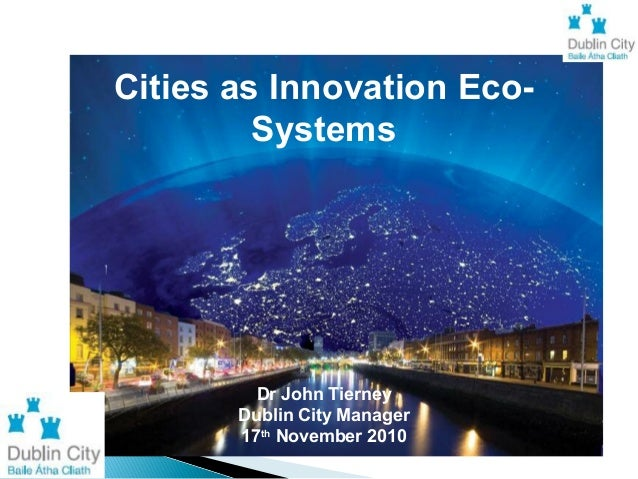 Cities as Innovation Eco- Systems Dr John Tierney Dublin City Manager 17th November 2010