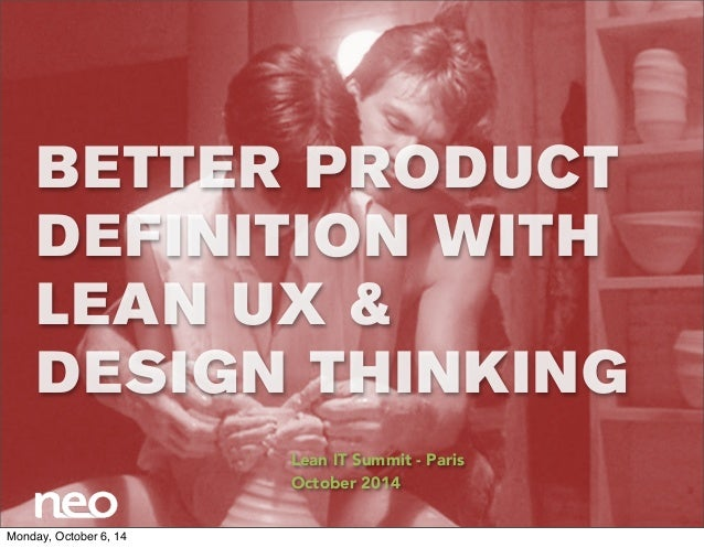BETTER PRODUCT  DEFINITION WITH  LEAN UX &  DESIGN THINKING  Lean IT Summit - Paris  October 2014  Monday, October 6, 14
