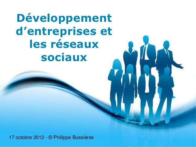 Développement  d'entreprises et    les réseaux      sociaux17 octobre 2012 - © Philippe Bussières                         ...