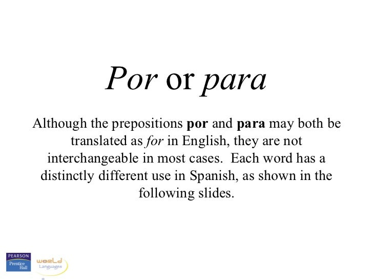 Por or paraAlthough the prepositions por and para may both be       translated as for in English, they are not  interchang...