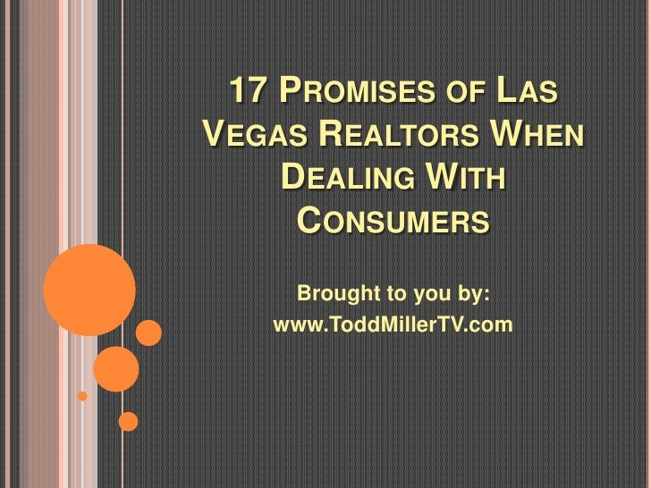 17 PROMISES OF LASVEGAS REALTORS WHEN    DEALING WITH     CONSUMERS    Brought to you by:   www.ToddMillerTV.com