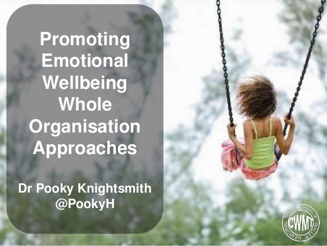 Promoting Emotional Wellbeing Whole Organisation Approaches Dr Pooky Knightsmith @PookyH