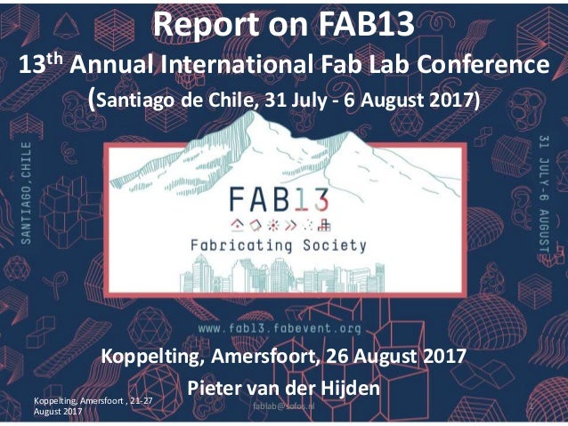 Report on FAB13 13th Annual International Fab Lab Conference (Santiago de Chile, 31 July - 6 August 2017) Koppelting, Amer...