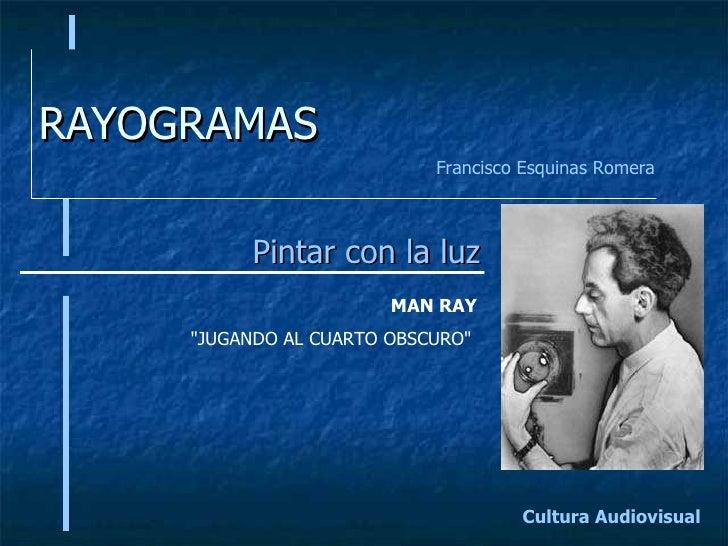 """RAYOGRAMAS Pintar con la luz Cultura Audiovisual Francisco Esquinas Romera MAN RAY """"JUGANDO AL CUARTO OBSCURO"""""""
