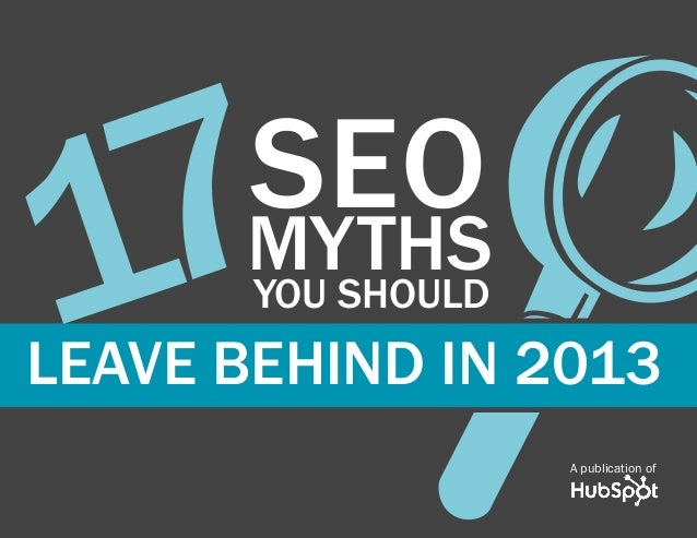 www.Hubspot.com share THESE MYTHS in 17 SEO MYTHS THAT YOU SHOULD LEAVE BEHIND IN 2013 1 A publication of YOU SHOULD7LEAV...