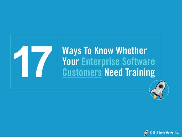 © 2014 ServiceRocket Inc. Ways To Know Whether Your Enterprise Software Customers Need Training17