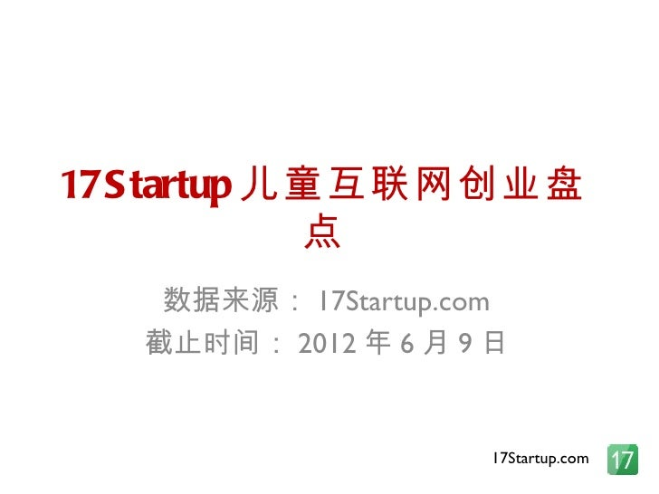 17S tartup 儿童互联网创业盘            点    数据来源: 17Startup.com   截止时间: 2012 年 6 月 9 日                      17Startup.com