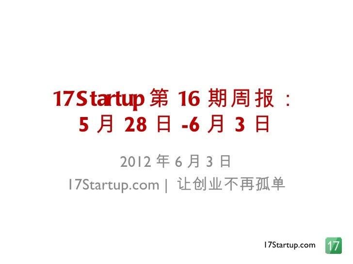 17S tartup 第 16 期周报:  5 月 28 日 -6 月 3 日         2012 年 6 月 3 日 17Startup.com | 让创业不再孤单                     17Startup.com