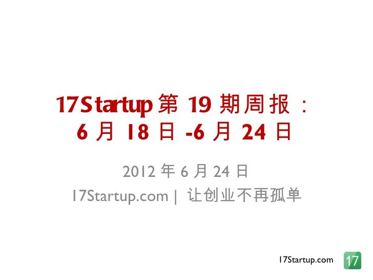 17S tartup 第 19 期周报:  6 月 18 日 -6 月 24 日        2012 年 6 月 24 日 17Startup.com | 让创业不再孤单                     17Startup.com
