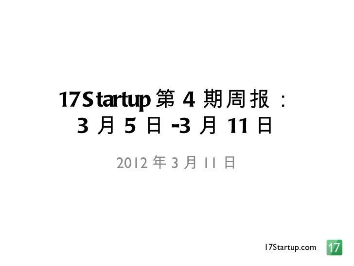17S tartup 第 4 期周报:  3 月 5 日 -3 月 11 日    2012 年 3 月 11 日                      17Startup.com