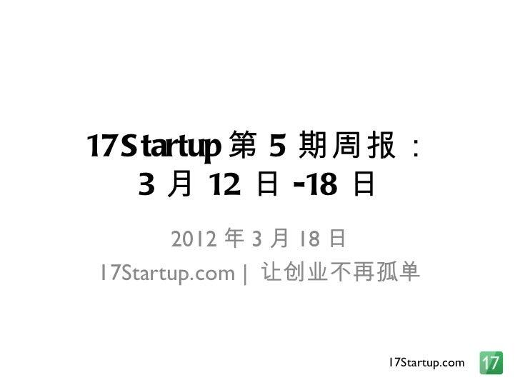 17S tartup 第 5 期周报:   3 月 12 日 -18 日       2012 年 3 月 18 日17Startup.com   让创业不再孤单                    17Startup.com