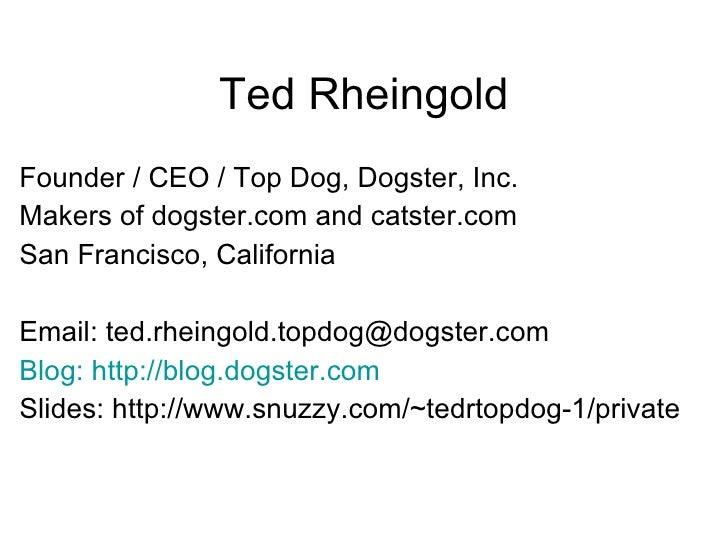 Ted Rheingold <ul><li>Founder / CEO / Top Dog, Dogster, Inc. </li></ul><ul><li>Makers of dogster.com and catster.com </li>...