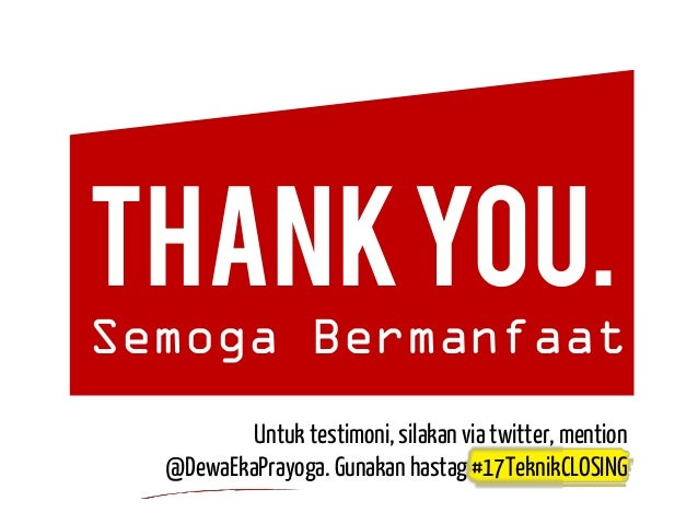 THANKYOU. Semoga Bermanfaat Untuk testimoni, silakan via twitter, mention @DewaEkaPrayoga. Gunakan hastag #17TeknikCLOSING