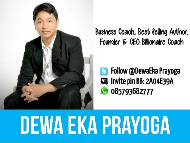 Business Coach, Best Selling Author, Founder & CEO Billionaire Coach Follow@DewaEka Prayoga InvitepinBB: 2A04E39A 08579368...