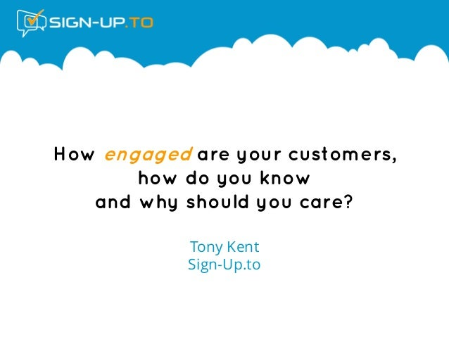 How engaged are your customers, how do you know and why should you care? Tony Kent Sign-Up.to