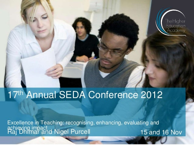 17th Annual SEDA Conference 2012 Excellence in Teaching: recognising, enhancing, evaluating and achieving impact  Raj Dhim...
