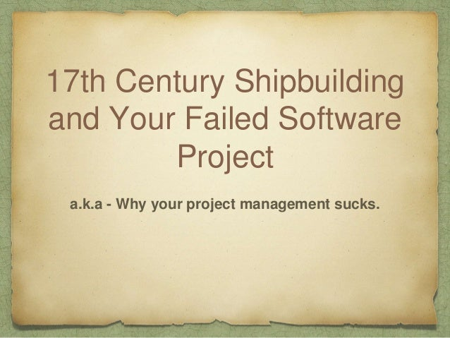 17th Century Shipbuilding and Your Failed Software Project a.k.a - Why your project management sucks.