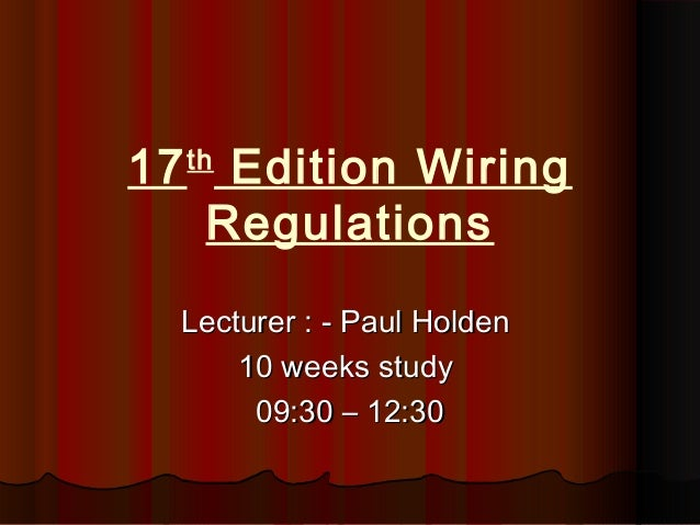 17th Edition Wiring Regulations Lecturer : - Paul HoldenLecturer : - Paul Holden 10 weeks study10 weeks study 09:30 – 12:3...