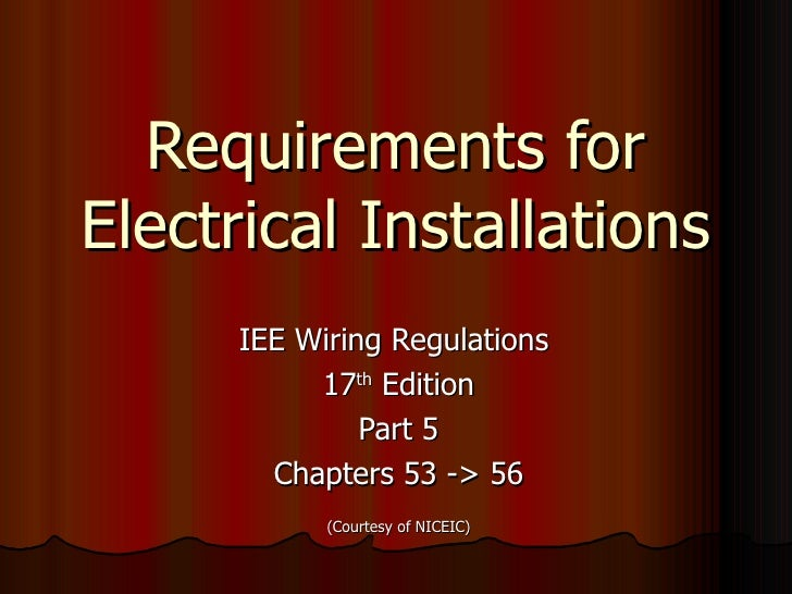 Requirements for Electrical Installations IEE Wiring Regulations  17 th  Edition Part 5 Chapters 53 -> 56 (Courtesy of NIC...