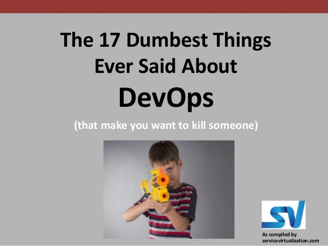 The 17 Dumbest Things Ever Said About DevOps (that make you want to kill someone) As compiled by servicevirtualization.com
