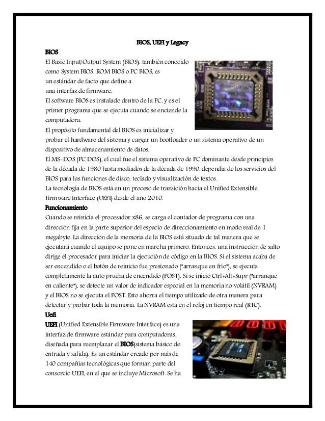 BIOS, UEFI y Legacy BIOS El Basic Input/Output System (BIOS), también conocido como System BIOS, ROM BIOS o PC BIOS, es un...