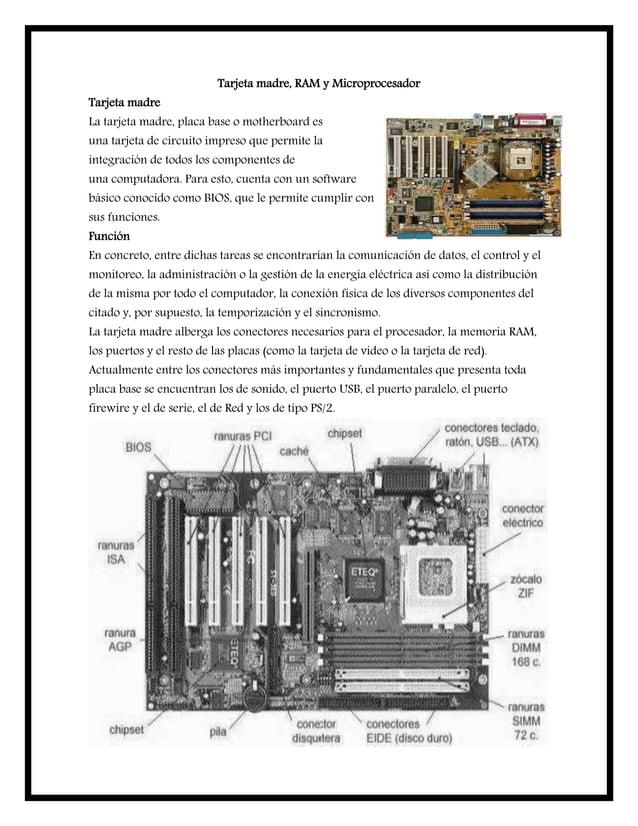 Tarjeta madre, RAM y Microprocesador Tarjeta madre La tarjeta madre, placa base o motherboard es una tarjeta de circuito i...