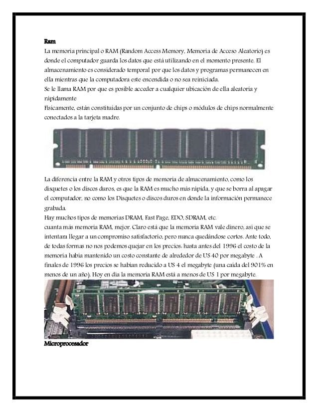 Ram La memoria principal o RAM (Random Access Memory, Memoria de Acceso Aleatorio) es donde el computador guarda los datos...