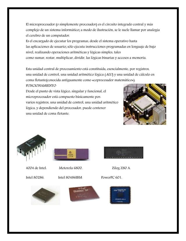 El microprocesador (o simplemente procesador) es el circuito integrado central y más complejo de un sistema informático; a...