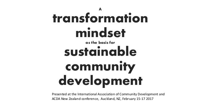 A transformation mindset as the basis for sustainable community development Presented at the International Association of ...