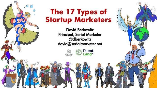 The 17 Types of Startup Marketers David Berkowitz Principal, Serial Marketer @dberkowitz david@serialmarketer.net