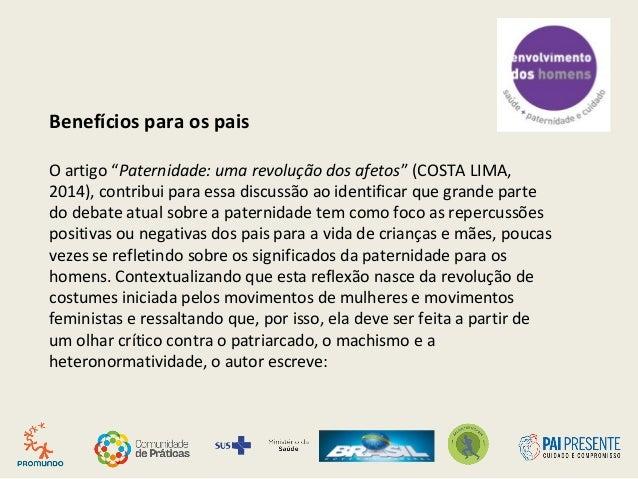 """Benefícios para os pais O artigo """"Paternidade: uma revolução dos afetos"""" (COSTA LIMA, 2014), contribui para essa discussão..."""