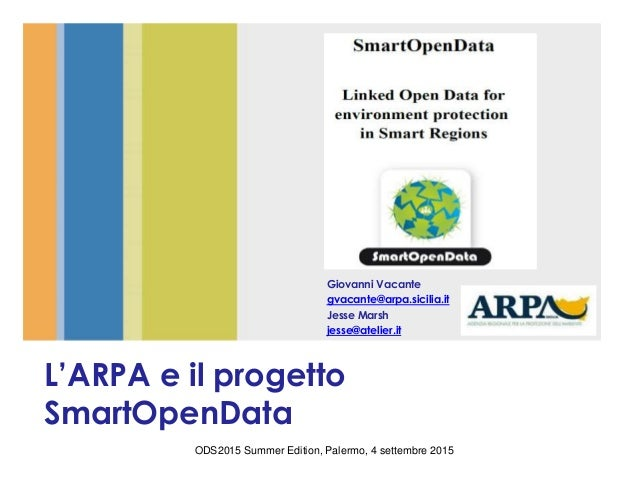 L'ARPA e il progetto SmartOpenData Giovanni Vacante gvacante@arpa.sicilia.it Jesse Marsh jesse@atelier.it ODS2015 Summer E...