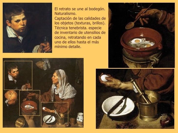 El retrato se une al bodegón. Naturalismo. Captación de las calidades de los objetos (texturas, brillos). Técnica tenebris...