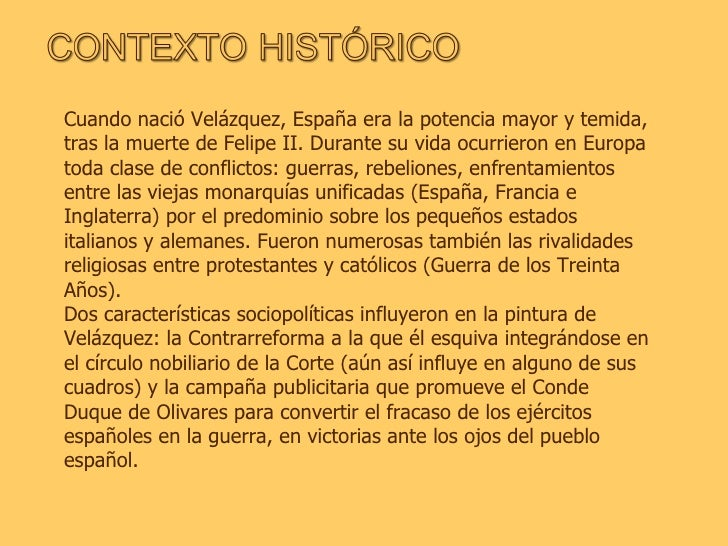 Cuando nació Velázquez, España era la potencia mayor y temida, tras la muerte de Felipe II. Durante su vida ocurrieron en ...